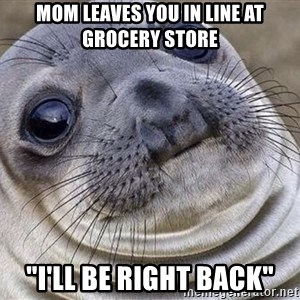 "Awkward Moment Seal - Mom leaves you in line at grocery store ""I'll be right back"""