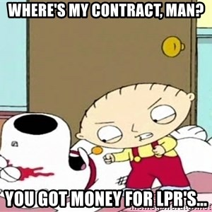 Where's my money Stewie - Where's my contract, man? you got money for lpr's...