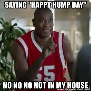 """Dikembe Mutombo not in my house  - saying """"happy hump day"""" no no no not in my house"""