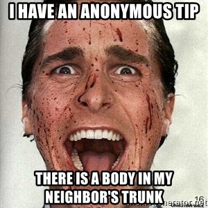 american psycho - I have an anonymous tip There is a body in my neighbor's trunk