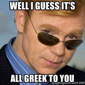 Horatio Caine - Well i guess it's all greek to you