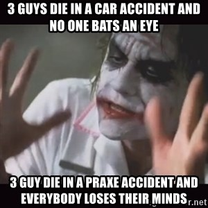 Loses Their Minds - 3 guys die in a car accident and no one bats an eye 3 guy die in a praxe accident and everybody loses their minds