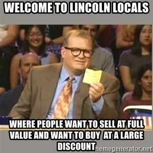 Welcome to Whose Line - Welcome to lincoln locals where people want to sell at full value and want to buy  at a large discount