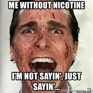 american psycho - ME WITHOUT NICOTINE I'm not sayin', Just sayin'...