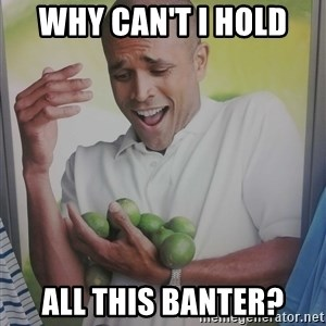 Limes Guy - Why can't I hold  All this banter?