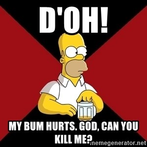 Homer Jay Simpson - D'oh! My bum hurts. God, can you kill me?