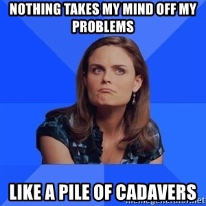 Socially Awkward Brennan - Nothing takes my mind off my problems Like a Pile of Cadavers