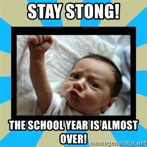 Stay Strong Baby - Stay Stong! The School Year is almost over!