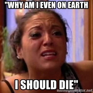 "Crying Girl Jersey Shore - ""Why am I even on earth I should die"""