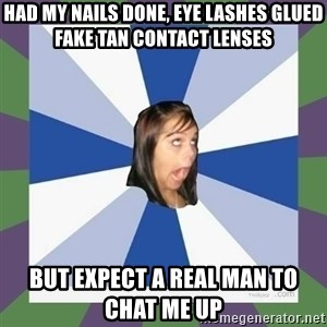 Annoying FB girl - Had my nails done, eye lashes glued fake tan contact lenses But expect a real man to chat me up