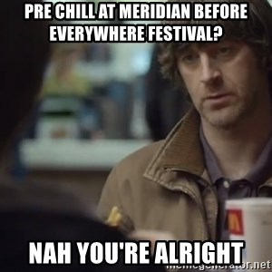 nah you're alright - PRE CHILL AT MERIDIAN BEFORE EVERYWHERE FESTIVAL? NAH YOU'RE ALRIGHT