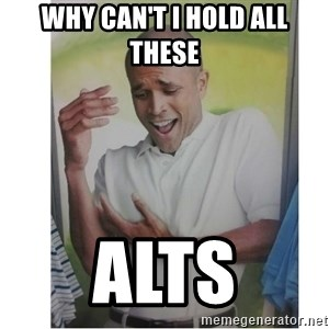 Why Can't I Hold All These?!?!? - WHY CAN'T I HOLD ALL THESE ALTS