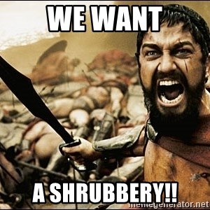 This Is Sparta Meme - We want a shrubbery!!