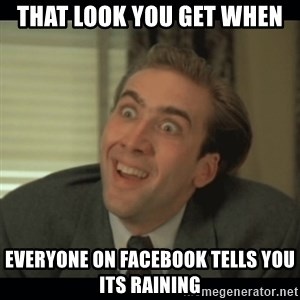 Nick Cage - that look you get when everyone on facebook tells you its raining