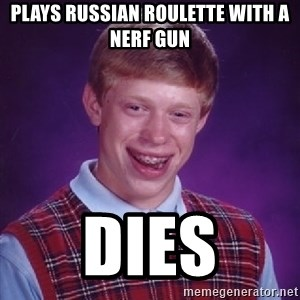 Bad Luck Brian - Plays russian roulette with a nerf gun dies