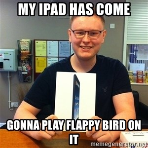 Enthusiastic Apple NERD haha - My Ipad has come gonna play flappy bird on it