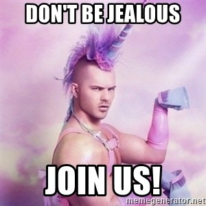 Unicorn man  - Don't be jealous join us!