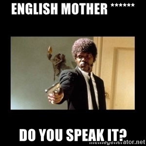 ENGLISH DO YOU SPEAK IT - english mother ****** do you speak it?
