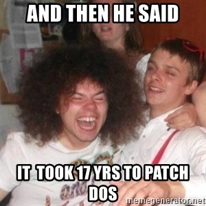 'And Then He Said' Guy - And then he said it  took 17 yrs to patch DOS