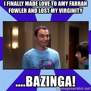 Sheldon Cooper bazinga - I finally made love to amy farrah fowler and lost my virginity ....BAZINGA!