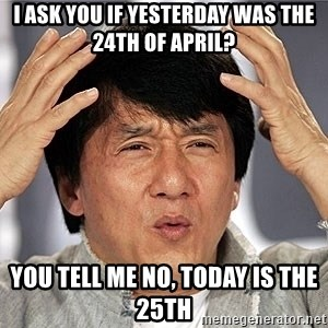 Jackie Chan - i ask you if yesterday was the 24th of april? you tell me no, today is the 25th