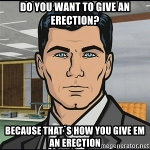 Archer - Do you want to give an erection? Because that´s how you give em an erection