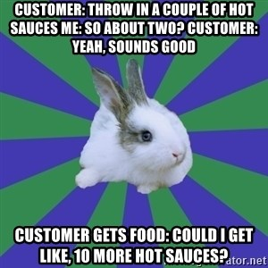 Restaurant Rabbit - customer: throw in a couple of hot sauces me: so about two? customer: yeah, sounds good customer gets food: could i get like, 10 more hot sauces?