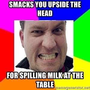 Asshole Father - Smacks you upside the head For spilling milk at the table