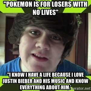 "Jared Milton - ""Pokemon is for losers with no lives"" ""I know I have a life because i love justin bieber and his music and know everything about him.'"