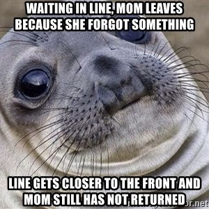 Awkward Moment Seal - Waiting in line, mom leaves because she forgot something Line gets closer to the front and mom still has not returned