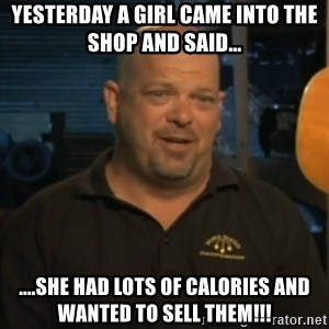 Pawn Stars Rick Harrison - Yesterday a girl came into the shop and said... ....she had lots of calories and wanted to sell them!!!