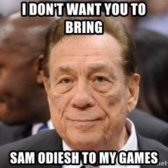 Donald Sterling - I don't want you to bring  Sam Odiesh to my games
