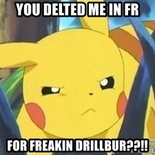 Unimpressed Pikachu - YOU DELTED ME IN FR FOR FREAKIN DRILLBUR??!!
