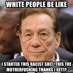 Donald Sterling - White people be like I started this racist shit.. THIS THE MOTHERFUCKING THANKS I GET!?