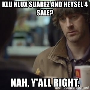 nah you're alright - Klu klux Suarez and Heysel 4 sale? Nah, y'all right.