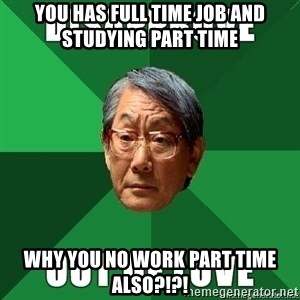 High Expectation Asian Father - You has full time job and studying part time  Why you no work part time also?!?!
