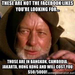 These are not the droids you were looking for - These are not the facebook likes you're looking for... those are in Bangkok, cambodia, Jakarta, Hong Kong and will cost you $50/5000!