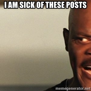 Snakes on a plane Samuel L Jackson - I am sick of these posts
