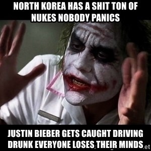joker mind loss - north korea has a shit ton of nukes nobody panics justin bieber gets caught driving drunk everyone loses their minds