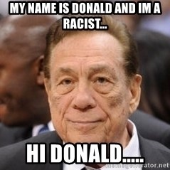 Donald Sterling - my name is Donald and Im a racist... HI Donald.....