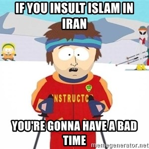 You're gonna have a bad time - if you insult islam in iran you're gonna have a bad time