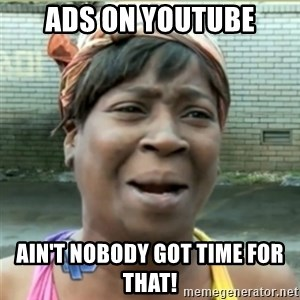 Ain't Nobody got time fo that - ads on youtube ain't nobody got time for that!
