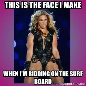Ugly Beyonce - This is the face I make When I'm ridding on the surf board