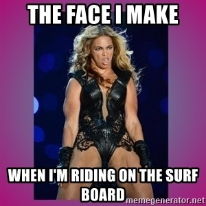 Ugly Beyonce - The face I make When I'm riding on the surf board