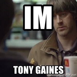 nah you're alright - im  tony gaines