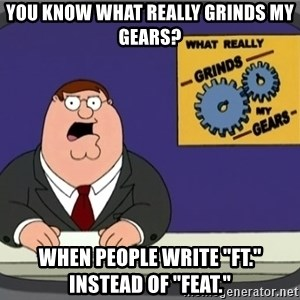 "YOU KNOW WHAT REALLY GRINDS MY GEARS PETER - YOU KNOW WHAT REALLY GRINDS MY GEARS? When people write ""FT."" instead of ""Feat."""