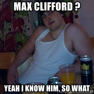 Scumbag rapist - Max Clifford ? Yeah i know him, so what