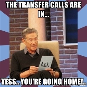 maury povich lol - the transfer calls are in... yess.. you're going home!..