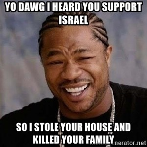 Yo Dawg - yo dawg i heard you support israel so i stole your house and killed your family