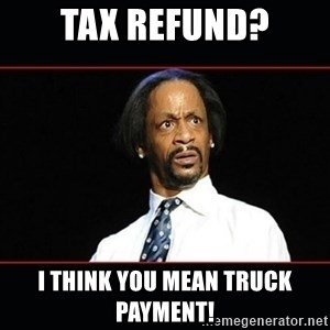 katt williams shocked - TAX REFUND? I THINK YOU MEAN TRUCK PAYMENT!